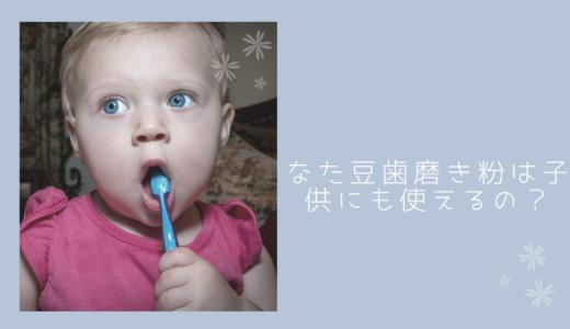 なた豆歯磨き粉は子供に使用できる?という質問についてお答えします!