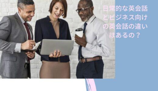 日常的な英会話とビジネス向けの英会話の違いはあるの?