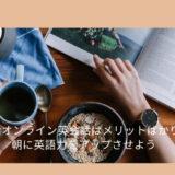 朝活オンライン英会話はメリットばかり!朝に英語力をアップさせよう